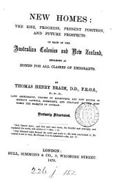New Homes: the Rise, Progress, Present Position, and Future Prospects of Each of the Australian Colonies and New Zealand, Regarded as Homes for All Classes of Emigrants