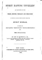 """Spirit Rapping Unveiled!: An Exposé of the Origin, History, Theology and Philosophy of Certain Alleged Communications from the Spirit World, by Means of """"spirit Rapping,"""" """"medium Writing,"""" """"physical Demonstrations,"""" Etc"""