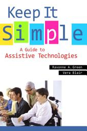 Keep It Simple: A Guide to Assistive Technologies: A Guide to Assistive Technologies