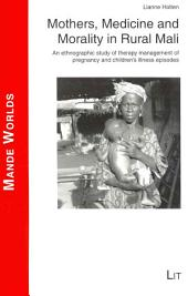 Mothers, Medicine and Morality in Rural Mali: En Ethnographic Study of Therapy Management of Pregnancy and Children's Illness Episodes