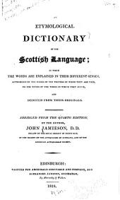 An Etymological Dictionary of the Scottish Language: In which the Words are Explained in Their Different Senses, Authorized by the Names of the Writers by Whom They are Used, Or the Titles of the Works in which They Occur, and Deduced from Their Originals