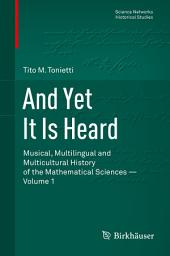 And Yet It Is Heard: Musical, Multilingual and Multicultural History of the Mathematical Sciences -, Volume 1