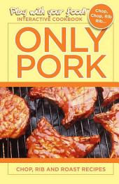 ONLY PORK: CHOP, RIB AND ROAST RECIPES