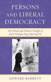 Persons and Liberal Democracy: The Ethical and Political Thought of Karol Wojtyla/John Paul II