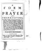 A Form of Prayer and Thanksgiving, to be Used on Tuesday the One and Thirtieth Day of December Next, Throughout the Kingdom of England, Dominion of Wales, and Town of Berwick Upon Tweed:: For Rendring [sic] Our Most Hearty Thanks to Almighty God, for the Great and Wonderful Successes Vouchsafed this Year to the Arms of Her Majesty and Her Allies; as Also for Offering Up Our Supplications to the Divine Majesty, for the Continuance of His Blessings on the Arms of the Queen and Her Allies, Both by Sea and Land, and for Restoring Peace, Safety and Prosperity to Her Majesty and Her Kingdoms, and the Nations and States in Alliance with Her. By Her Majesties Special Command..