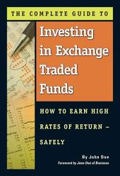 The Complete Guide to Investing in Exchange Traded Funds: How to Earn High Rates of Return - Safely