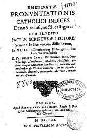 Emendatae pronuntiationis catholici indices denuo recusi, aucti, castigati: cum erudito Sacrae Scripturae lectore, gemino indice vocum difficiliorum, et 43 dissertationibus philologicis, siue analectis prosodicis