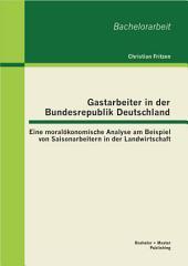 """Gastarbeiter in der Bundesrepublik Deutschland: Eine moral""""konomische Analyse am Beispiel von Saisonarbeitern in der Landwirtschaft"""