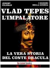 Vlad Tepes, l'Impalatore: La vera storia del Conte Dracula