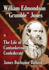 "William Edmondson ""Grumble"" Jones: The Life of a Cantankerous Confederate"