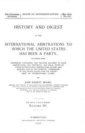 History and Digest of the International Arbitrations to which the United States Has Been a Party, Together with Appendices Containing the Treaties Relating to Such Arbitations, and Historical and Legal Notes...