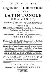 Busby's English Introduction to the Latin Tongue Examined: By Way of Question and Answer: with the Memorial Verses Expressing the Declensions, Terminations and Genders of Nouns; and the Memorial Verses for Forming the Verbs, Construed. Dedicated (by His Lordship's Permission) to the Right Honourable the Earl of Orrery. For the Use of Those Schools (publick Or Private) where that Grammar is Taught; Particularly of the Lower Forms of Westminster-school. And for the Ease and Benefit of Master and Scholar. By Charles Davies, B. A. Master of Swansea Free Grammar-school