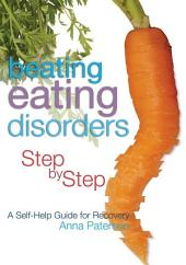 Beating Eating Disorders Step by Step: A Self-Help Guide for Recovery