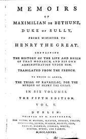 Memoirs of Maximilian de Bethune, Duke of Sully, Prime Minister to Henry the Great: Containing the History of the Life and Reign of that Monarch, and His Own Administration Under Him, Volume 5