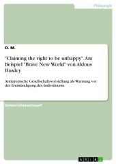 """""""Claiming the right to be unhappy"""". Am Beispiel """"Brave New World"""" von Aldous Huxley: Antiutopische Gesellschaftsvorstellung als Warnung vor der Entmündigung des Individuums"""