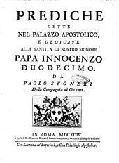 Prediche dette nel Palazzo apostolico, e dedicate alla santita di nostro signore papa Innocenzo duodecimo. Da Paolo Segneri della Compagnia di Giesu