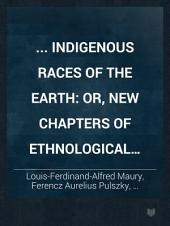... Indigenous Races of the Earth: Or, New Chapters of Ethnological Inquiry; Including Monographs on Special Departments...contributed by Alfred Maury...Francis Pulszky...and J. Aitken Meigs... Presenting Fresh Investigations, Documents, and Materials