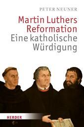 Martin Luthers Reformation: Eine katholische Würdigung