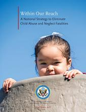 Within Our Reach: A National Strategy To Eliminate Child Abuse and Neglect Fatalities: A National Strategy To Eliminate Child Abuse and Neglect Fatalities