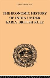 The Economic History of India Under Early British Rule: From the Rise of the British Power in 1757 to the Accession of Queen Victoria in 1837