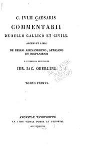 C. Iulii Caesaris Commentarii de bello Gallico et civili: accedunt libri De bello Alexandrino, Africano et Hispaniensi, Volume 1