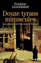 Douze tyrans minuscules: Les policiers de Paris sous la Terreur