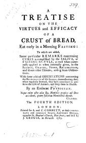 A Treatise on the Virtues and Efficacy of a Crust of Bread: Eat Early in a Morning Fasting: to which are Added, Some Particular Remarks Concerning Cures Accomplished by the Saliva, Or Fasting- Spittle, as Well when Externally Applied as when Internally Given, in the Scurvy, Gravel, Stone, Rheumatism, and Divers Other Diseases, Arising from Obstructions