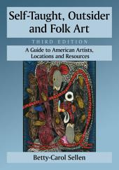 Self-Taught, Outsider and Folk Art: A Guide to American Artists, Locations and Resources, 3d ed.