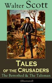 Tales of the Crusaders: The Betrothed & The Talisman (Illustrated): Historical Novels Set in the Time of Crusade Wars and King Richard the Lionheart, From the Author of Waverly, Rob Roy, Ivanhoe, The Pirate, Old Mortality and The Guy Mannering