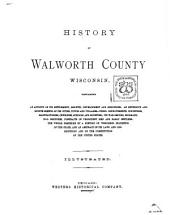History of Walworth County, Wisconsin: Containing an Account of Its Settlement, Growth, Development and Resources; an Extensive and Minute Sketch of Its Cities, Towns and Villages, Their Improvements, Industries, Manufactories, Churches, Schools and Societies; Its War Record, Biographical Sketches, Portraits of Prominent Men and Early Settlers; the Whole Preceded by a History of Wisconsin, Statistics of the State, and an Abstract of Its Laws and Constitution and the Constitution of the United States