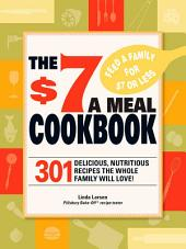The $7 Meals Cookbook: 301 Delicious Dishes You Can Make for Seven Dollars or Less