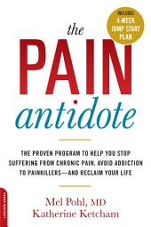 The Pain Antidote: The Proven Program to Help You Stop Suffering from Chronic Pain, Avoid Addiction to Painkillers--and Reclaim Your Life