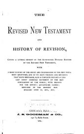 The Revised New Testament and History of Revision: Giving a Literal Reprint of the Authorized English Edition of the Revised New Testament, with a Brief History of the Origin and Transmission of the New Testament Scriptures, and of Its Many Versions and Revisions that Have Been Made ...