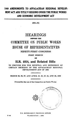 969 Amendments to Appalachian Regional Development Act and Title V Regions Under the Public Works and Economic Development Act  Hearings     91 1  on H R  4018 and Related Bills PDF