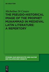 The Pseudo-historical Image of the Prophet Muhammad in Medieval Latin Literature: A Repertory
