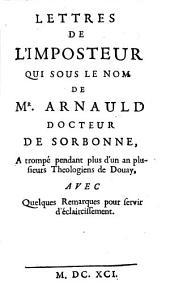 Lettres de l'imposteur qui sous le nom de Mr. Arnauld docteur de Sorbonne, a trompé pendant plus d'un an plusieurs theologiens de Douay, avec quelques remarques pour servir d'éclaircissement