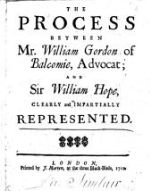 The Process Between Mr. William Gordon of Balcomie, Advocat; and Sir William Hope: Clearly and Impartially Represented
