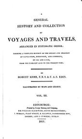 A General History and Collection of Voyages and Travels, Arranged in Systematic Order: Forming a Complete History of the Origin and Progress of Navigation, Discovery, and Commerce, by Sea and Land, from the Earliest Ages to the Present Time, Volume 3