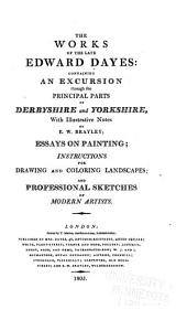 The Works: Containing An Excursion Through the Principal Parts of Derbyshire and Yorkshire ; Essays on Painting ; Instructions for Drawing and Coloring Landscapes ; and Professional Sketches of Modern Artists