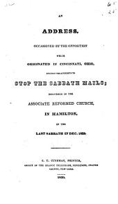 An address, occasioned by the opposition which originated in Cincinnati, Ohio, against the attempts to stop the Sabbath mails: delivered in the Associate reformed church in Hamilton, on the last Sabbath in Dec. 1829