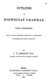 Outlines of Norwegian Grammar: With Exercises, Being a Help Towards Acquiring a Practical Knowledge of the Language