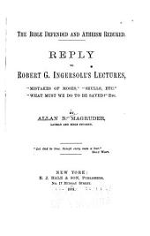 "The Bible Defended and Atheism Rebuked: Reply to Robert G. Ingersoll's Lectures ""Mistakes of Moses,"" ""Skulls, Etc."", ""What Must We Do to be Saved?"", Etc"