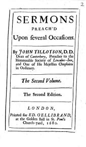 Sermons Preach'd Upon Several Occasions. By John Tillotson, D.D. Dean of Canterbury, Preacher to the Honourable Society of Lincolns-Inn, and One of His Majesties Chaplains in Ordinary. The Second Volume