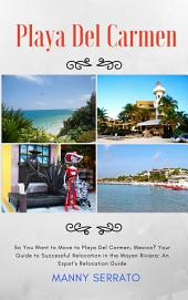 So You Want to Move to Playa del Carmen?: Your Guide to Successful Relocation in the Mayan Riviera, Expatriate and Escape the Rat Race! (Expat Fever) (Volume 2)