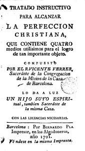 Tratado instructivo para alcanzar la perfeccion christiana: que contiene quatro medios utilisimos para el logro de tan importante objeto