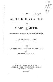 The Autobiography of Mary Smith, Schoolmistress and Nonconformist, a Fragment of a Life: With Letters from Jane Welsh Carlyle and Thomas Carlyle, Volume 1