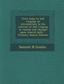 First Steps to Bell Ringing; An Introduction to the Exercise of Bell Ringing in Rounds and Changes Upon Church Bells - Primary Source Edition