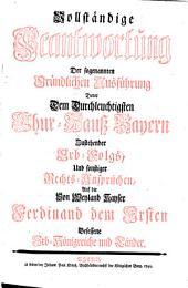 Vollständige Beantwortung der sogenannten Gründlichen Ausführung derer dem Durchleuchtigsten Chur-Hauß Bayern zustehender Erb-Folgs, und sonstiger Rechts-Ansprüchen, auf die von Weyland Kayser Ferdinand dem Ersten besessene Erb-Königreiche und Länder