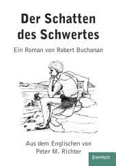 Der Schatten des Schwertes: Ein Roman von Robert Buchanan. Originaltitel 'The Shadow of the Sword' aus dem Englischen von Peter M. Richter