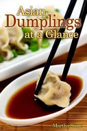 Asian Dumplings at a Glance: Learn The Art of Making Gyoza, Jiaozi, Wontons, Mandus, Samosas and Much More!